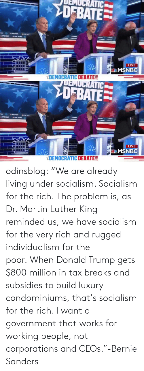 "works: odinsblog:    ""We are already living under socialism. Socialism for the rich. The problem is, as Dr. Martin Luther King reminded us, we have socialism for the very rich and rugged individualism for the poor. When Donald Trump gets $800 million in tax breaks and subsidies to build luxury condominiums, that's socialism for the rich. I want a government that works for working people, not corporations and CEOs.""-Bernie Sanders"