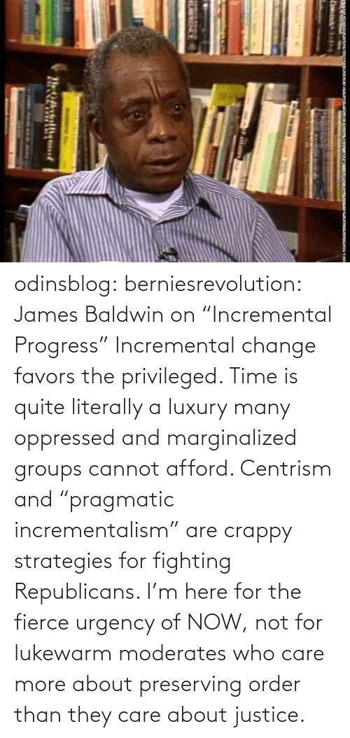 "order: odinsblog:  berniesrevolution:  James Baldwin on ""Incremental Progress""  Incremental change favors the privileged. Time is quite literally a luxury many oppressed and marginalized groups cannot afford. Centrism and ""pragmatic incrementalism"" are crappy strategies for fighting Republicans. I'm here for the fierce urgency of NOW, not for lukewarm moderates who care more about preserving order than they care about justice."