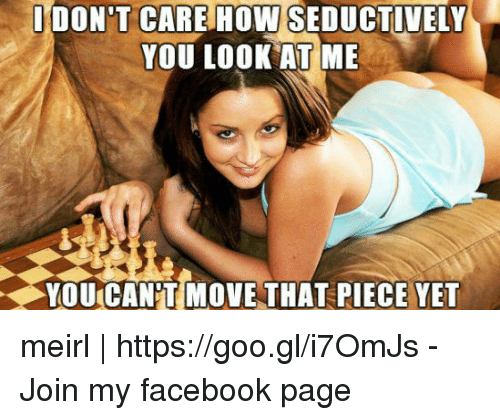 Seductively: ODON'T CARE HOW SEDUCTIVELY  YOU LOOK AT ME  YOU CANT MOVE THAT PIECE YET meirl | https://goo.gl/i7OmJs - Join my facebook page