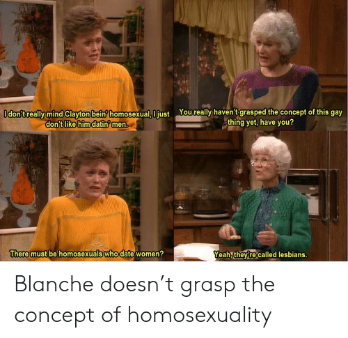 Lesbians, Yeah, and Date: Odon'treally mind Clayton bein homosexual, I just Youreally haven't grasped the concept of this gay  thing yet, have you?  don't like him datin men.  There must be homosexuals who date women?  Yeah, theyre called lesbians. Blanche doesn't grasp the concept of homosexuality