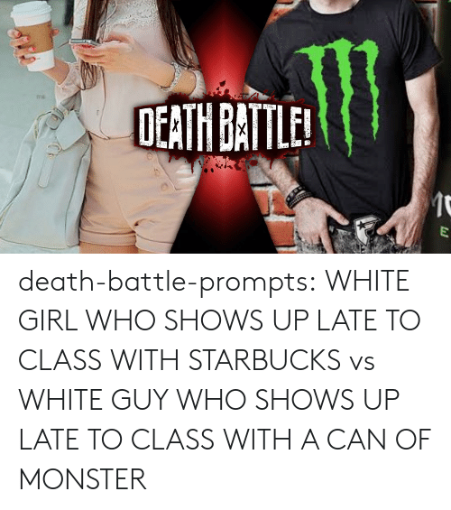 Late To Class: OEATH BATLE death-battle-prompts:  WHITE GIRL WHO SHOWS UP LATE TO CLASS WITH STARBUCKS vs WHITE GUY WHO SHOWS UP LATE TO CLASS WITH A CAN OF MONSTER