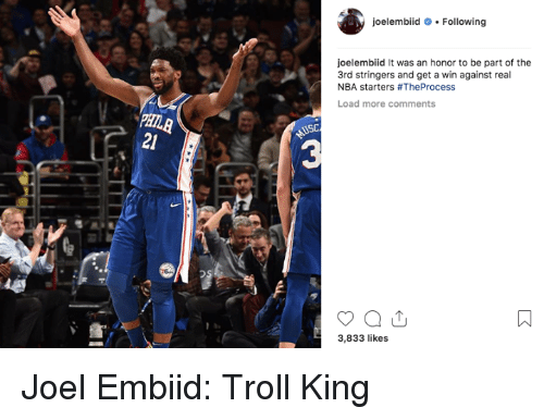 Embiid: oelembiidFollowing  oelembiid It was an honor to be part of the  3rd stringers and get a win against real  NBA starters #TheProcess  Load more comments  21  3  3,833 likes Joel Embiid: Troll King