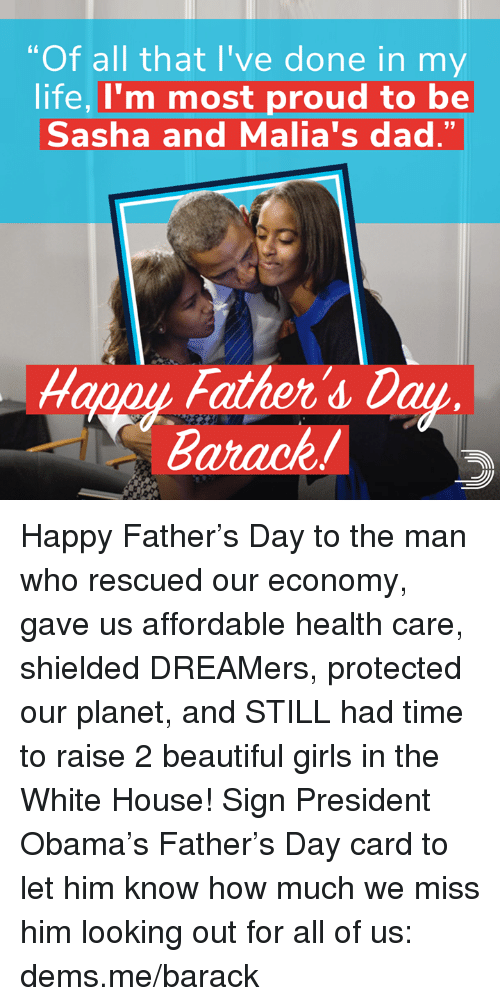 "Beautiful, Dad, and Fathers Day: ""Of all that I've done in my  life, I'm most proud to be  Sasha and Malia's dad.""  Happy Father's Day  Barack! Happy Father's Day to the man who rescued our economy, gave us affordable health care, shielded DREAMers, protected our planet, and STILL had time to raise 2 beautiful girls in the White House!   Sign President Obama's Father's Day card to let him know how much we miss him looking out for all of us: dems.me/barack"