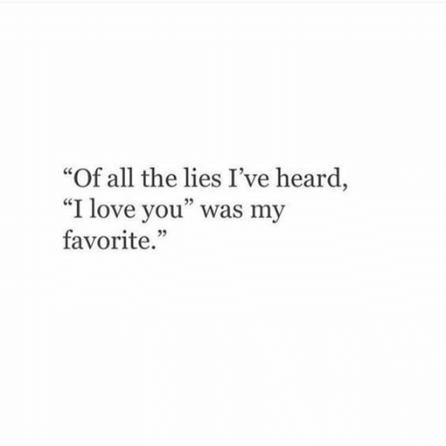 "The Lies: ""Of all the lies I've heard  ""I love you"" was my  favorite.  25"