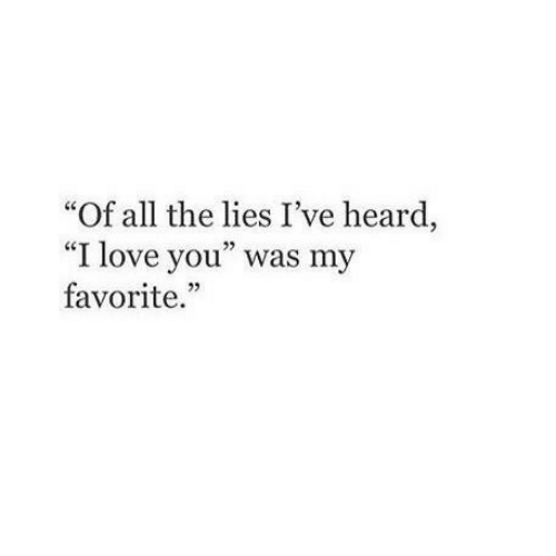 "The Lies: Of all the lies I've heard  ""I love you"" was my  favorite."""