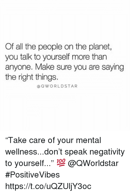 """Wellness: Of all the people on the planet,  you talk to yourself more than  anyone. Make sure you are saying  the right things.  OWORLDSTAR """"Take care of your mental wellness...don't speak negativity to yourself..."""" 💯  @QWorldstar #PositiveVibes https://t.co/uQZUljY3oc"""