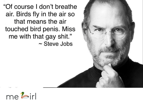 "Steve Jobs: ""Of course I don't breathe  air. Birds fly in the air so  that means the air  touched bird penis. Miss  me with that gay shit.""  Steve Jobs me🦆irl"