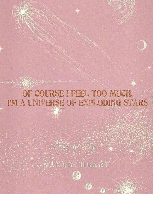 Too Much, Stars, and Universe: OF COURSE I FEEL TOO MUCH,  IM A UNIVERSE OF EXPLODING STARS