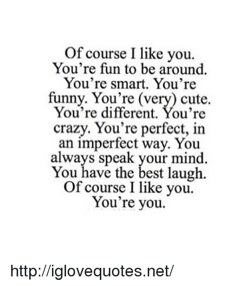Crazy, Cute, and Funny: Of course I like you.  You're fun to be around.  You're smart. You're  funny. You're (very) cute.  You're different. You're  crazy. You're perfect, in  an imperfect way. You  always speak your mind  You have the best laugh.  Of course I like you.  You're you. http://iglovequotes.net/