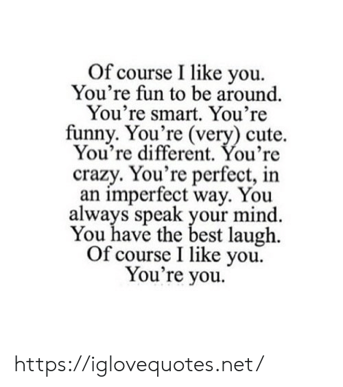 Crazy, Cute, and Funny: Of course I like you  You're fun to be around  You're smart. You're  funny. You're (very) cute.  You're different. You're  crazy. You're perfect, in  an imperfect way. You  always speak your mind  You have the best laugh  Of course I like you  You're you. https://iglovequotes.net/