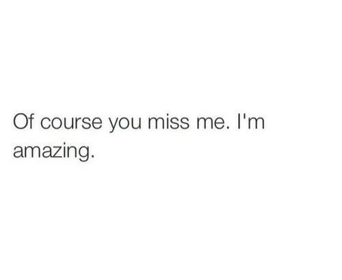Amazing, You, and Miss: Of course you miss me. I'm  amazing.