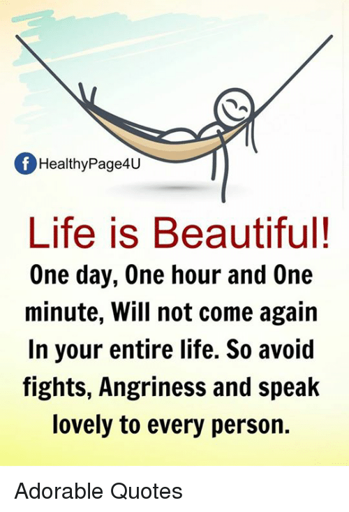 Life Is Beautiful: Of Healthy Page4U  Life is Beautiful!  One day, One hour and One  minute, Will not come again  In your entire life. So avoid  fights, Angriness and speak  lovely to every person. Adorable Quotes