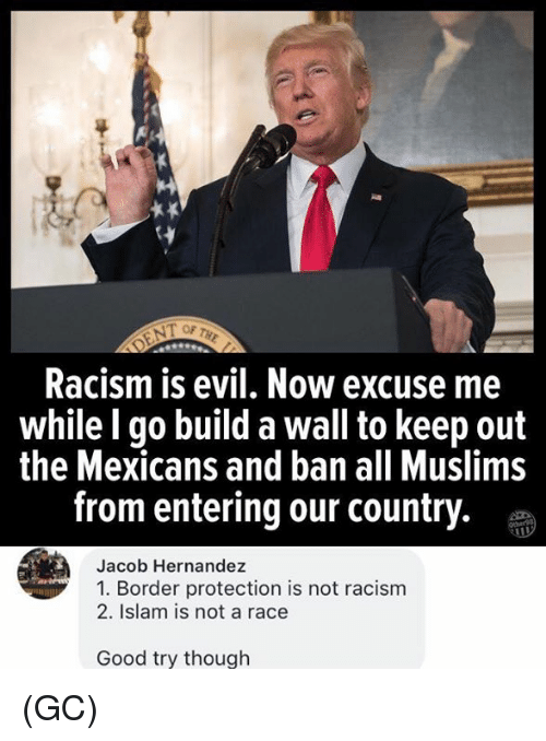 walle: OF THE  Racism is evil. Now excuse me  while l go build a wall to keep out  the Mexicans and ban all Muslims  from entering our country.  Jacob Hernandez  1. Border protection is not racism  2. Islam is not a race  Good try though (GC)