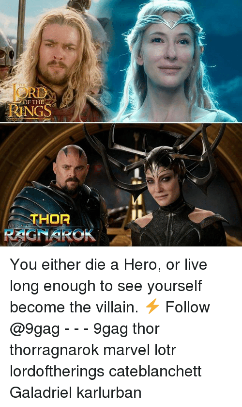 you either die a hero: OF THE  RINGS  THOR  RAGNAROK You either die a Hero, or live long enough to see yourself become the villain. ⚡️ Follow @9gag - - - 9gag thor thorragnarok marvel lotr lordoftherings cateblanchett Galadriel karlurban