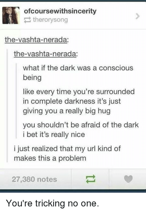 vashta nerada: ofcoursewithsincerity  therorysong  the-vashta-nerada:  the-vashta-nerada:  what if the dark was a conscious  being  like every time you're surrounded  in complete darkness it's just  giving vou  a really big hug  you shouldn't be afraid of the dark  i bet it's really nice  i just realized that my url kind of  makes this a problem  27,380 notes You're tricking no one.