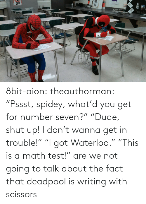 """8bit: OFF  """"Kide helame 8bit-aion:  theauthorman:  """"Pssst, spidey, what'd you get for number seven?"""" """"Dude, shut up! I don't wanna get in trouble!"""" """"I got Waterloo."""" """"This is a math test!""""  are we not going to talk about the fact that deadpool is writing with scissors"""