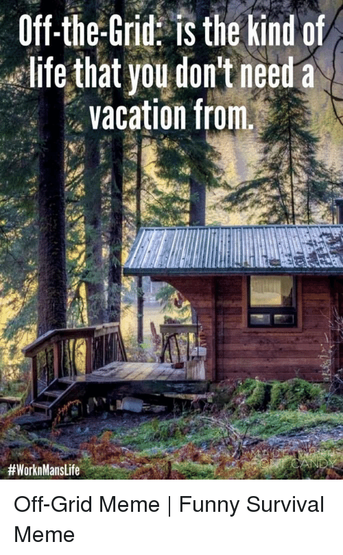Funny, Life, and Meme: Off-the-Grid: is the kind of  life that you don't need a  vacation from.  Off-Grid Meme | Funny Survival Meme