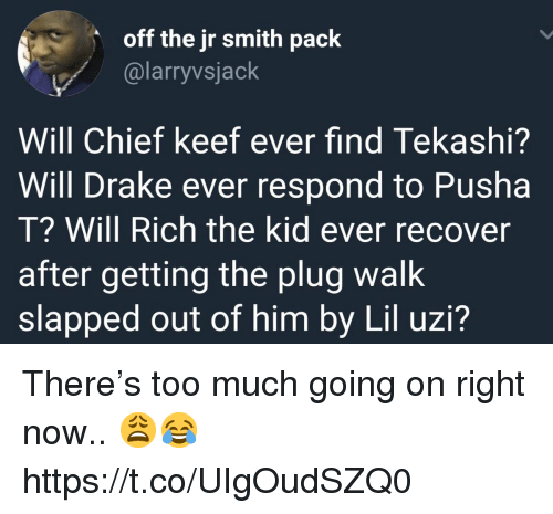 Chief Keef, Drake, and J.R. Smith: off the jr smith pack  @larryvsjack  Will Chief keef ever find Tekashi?  Will Drake ever respond to Pusha  T? Will Rich the kid ever recover  after getting the plug walk  slapped out of him by Lil uzi? There's too much going on right now.. 😩😂 https://t.co/UIgOudSZQ0