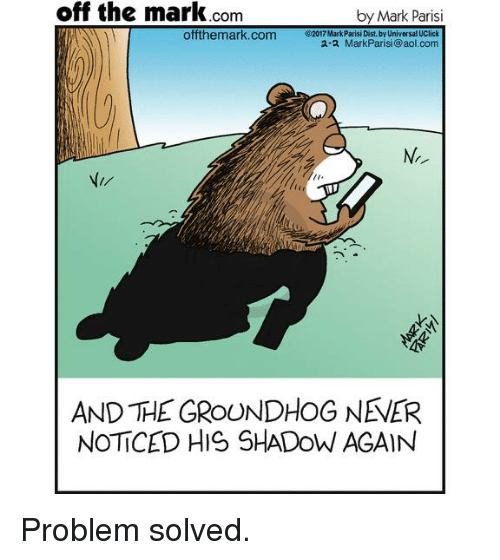 groundhog: off the mark Com  by Mark Parisi  offthemark.com  2017Mark Parisi Dist by Universal UClick  2.2 Mark Parisi (@aol.com  AND THE GROUNDHOG NEVER  NOTICED HIS SHADOW AGAIN Problem solved.