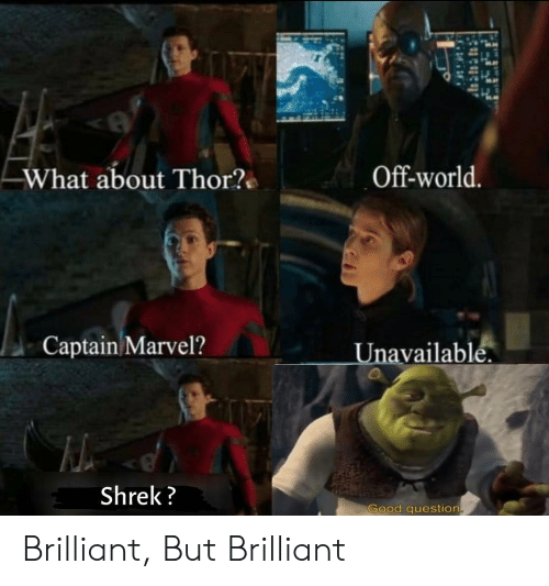 Good Question: Off-world.  What about Thor?  Captain Marvel?Unavailablé  Shrek?  Good question Brilliant, But Brilliant