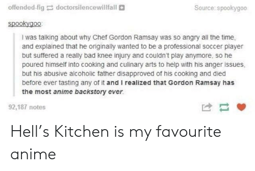 Anime, Bad, and Gordon Ramsay: offended-fig  doctors,lencewillfall  Source: spookygoo  spookygo0  I was talking about why Chef Gordon Ramsay was so angry all the time,  and explained that he originally wanted to be a professional soccer player  but suffered a really bad knee injury and couldn't play anymore, so he  poured himself into cooking and culinary arts to help with his anger issues,  but his abusive alcoholic father disapproved of his cooking and died  before ever tasting any of it and I realized that Gordon Ramsay has  the most anime backstory ever.  92,187 notes Hell's Kitchen is my favourite anime