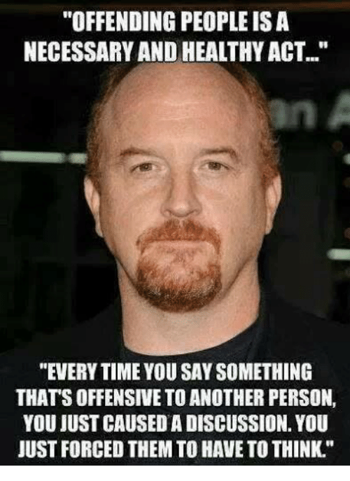 """Memes, 🤖, and Isa: """"OFFENDING PEOPLE ISA  NECESSARY AND HEALTHYACT.""""  """"EVERYTIME YOU SAY SOMETHING  THATSOFFENSIVE TOANOTHER PERSON,  YOU JUST CAUSEDA DISCUSSION. YOU  JUST FORCED THEM TO HAVE TO THINK."""""""