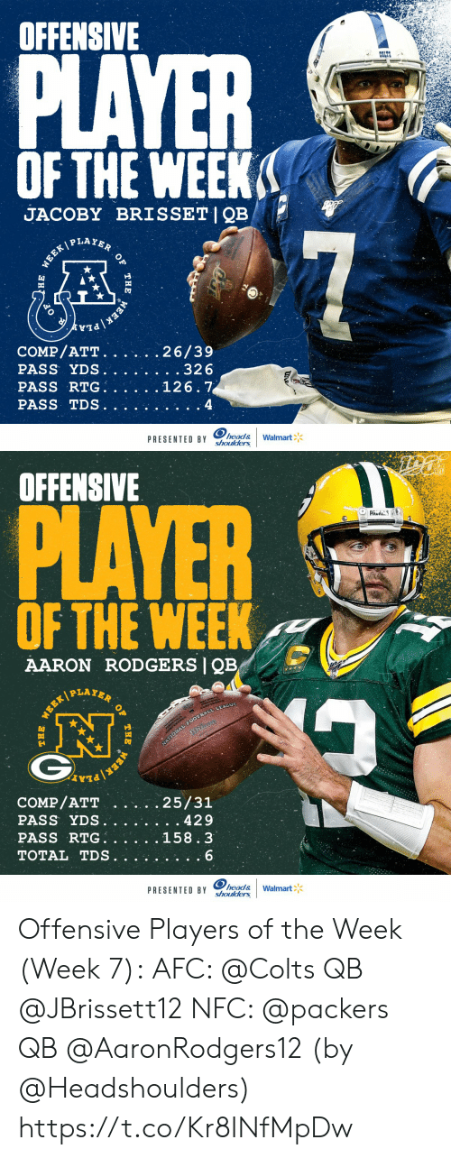 Offensive: OFFENSIVE  PLAYER  COLTS  OF THE WEEK  JACOBY BRISSET|QB  P LAYER  7  WEEK/  COMP/ATT.  PASS YDS.  PASS RTG  PASS TDS  26/39  . .32 6  126.7  4  head&  shoulders  PRESENTED BY  Walmart  WEEK  THE  )НЕ   OFFENSIVE  PLAYER  PAUS  OF THE WEEK  AARON RODGERS QB  PLAYER  NATIONAL FOOTBALL LEAGUE  COMP/ATT  PASS YDS.  PASS RTG  TOTAL TDS  25/31  429  158.3  6  head&  shoulders  PRESENTED BY  Walmart  OF  THE  WEER/  WEEK Offensive Players of the Week (Week 7):  AFC: @Colts QB @JBrissett12 NFC: @packers QB @AaronRodgers12  (by @Headshoulders) https://t.co/Kr8INfMpDw