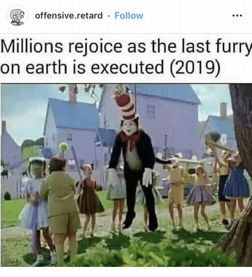 Earth, Furry, and Retard: offensive.retard Follow  Millions rejoice as the last furry  on earth is executed (2019)