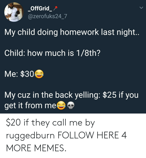 doing homework: OffGrid_P  @zerofuks24_7  My child doing homework last night..  Child: how much is 1/8th?  Me: $30  My cuz in the back yelling: $25 if you  get it from me $20 if they call me by ruggedburn FOLLOW HERE 4 MORE MEMES.