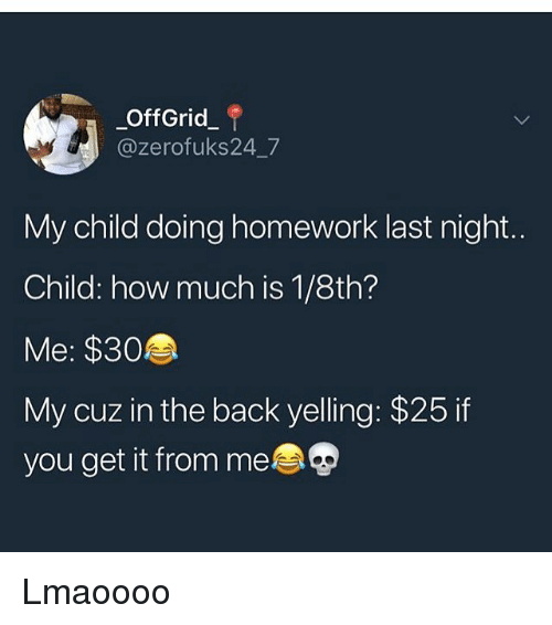doing homework: OffGrid  @zerofuks24 7  My child doing homework last night.  Child: how much is 1/8th?  Me: $30  My cuz in the back yelling: $25 if  you get it from me Lmaoooo