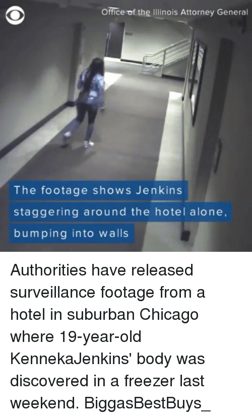 Being Alone, Chicago, and Memes: Office of the Illinois Attorney General  The footage shows Jenkins  staggering around the hotel alone,  bumping into walls Authorities have released surveillance footage from a hotel in suburban Chicago where 19-year-old KennekaJenkins' body was discovered in a freezer last weekend. BiggasBestBuys_