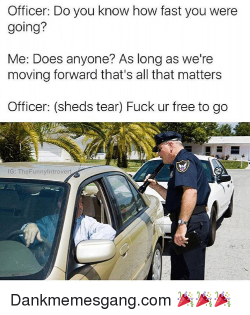 fastly: Officer: Do you know how fast you were  going?  Me: Does anyone? As long as we're  moving forward that's all that matters  Officer: (sheds tear) Fuck ur free to go  IG: TheFunnyIntrovert Dankmemesgang.com 🎉🎉🎉