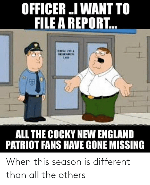 New England Patriot: OFFICER .I WANT TO  FILE A REPORT.  STEM CRLL  RESEARCH  ALL THE COCKY NEW ENGLAND  PATRIOT FANS HAVE GONE MISSING When this season is different than all the others