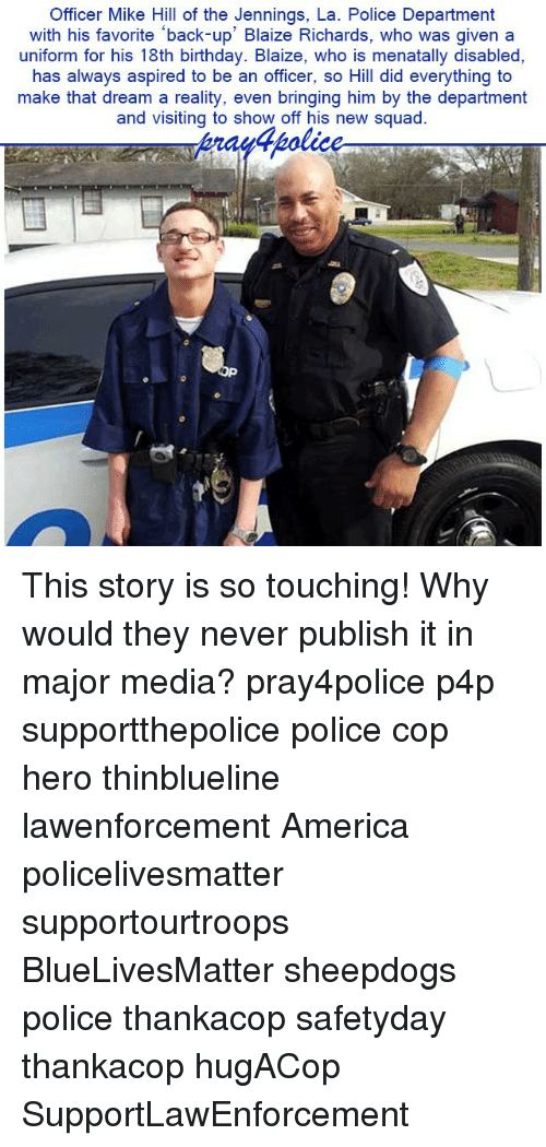 So Touching: Officer Mike Hill of the Jennings, La. Police Department  with his favorite back-up' Blaize Richards, who was given a  uniform for his 18th birthday. Blaize, who is menatally disabled,  has always aspired to be an officer, so Hill did everything to  make that dream a reality, even bringing him by the department  and visiting to show off his new squad This story is so touching! Why would they never publish it in major media? pray4police p4p supportthepolice police cop hero thinblueline lawenforcement America policelivesmatter supportourtroops BlueLivesMatter sheepdogs police thankacop safetyday thankacop hugACop SupportLawEnforcement