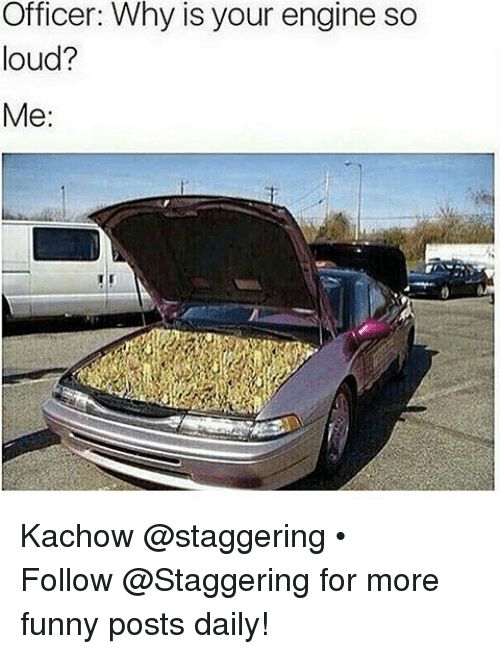 Kachow: Officer: Why is your engine so  loud?  Me Kachow @staggering • ➫➫➫ Follow @Staggering for more funny posts daily!