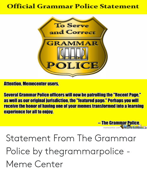 """Grammar Police Meme: Official Grammar Police Statement  To Serve  and Correct  GRAMMAR  POLICE  Attention, Memecenter users  Several Grammar Police officers will now be patrolling the """"Recent Page,  as well as our original jurisdiction, the """"featured page."""" Perhaps you will  receive the honor of having one of your memes transformed into a learning  experience for all to enjoy.  -- The Grammar Police  MameCenterae  memecenter.com Statement From The Grammar Police by thegrammarpolice - Meme Center"""
