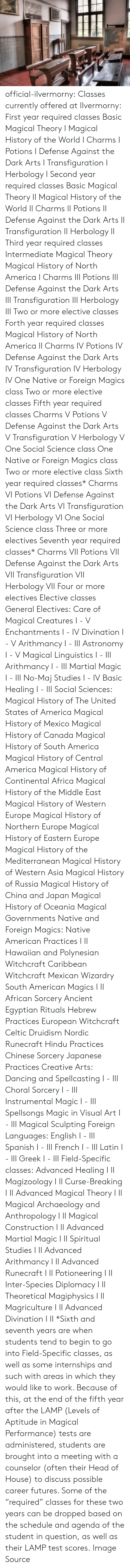 Celtic: official-ilvermorny:  Classes currently offered at Ilvermorny:  First year required classes  Basic Magical Theory I Magical History of the World I Charms I Potions I Defense Against the Dark Arts I Transfiguration I Herbology I   Second year required classes  Basic Magical Theory II Magical History of the World II Charms II Potions II Defense Against the Dark Arts II Transfiguration II Herbology II  Third year required classes  Intermediate Magical Theory Magical History of North America I Charms III Potions III Defense Against the Dark Arts III Transfiguration III Herbology III Two or more elective classes  Forth year required classes  Magical History of North America II Charms IV Potions IV Defense Against the Dark Arts IV Transfiguration IV Herbology IV One Native or Foreign Magics class Two or more elective classes  Fifth year required classes  Charms V Potions V Defense Against the Dark Arts V Transfiguration V Herbology V One Social Science class One Native or Foreign Magics class Two or more elective class  Sixth year required classes*  Charms VI Potions VI Defense Against the Dark Arts VI Transfiguration VI Herbology VI One Social Science class Three or more electives  Seventh year required classes*  Charms VII Potions VII Defense Against the Dark Arts VII Transfiguration VII Herbology VII Four or more electives  Elective classes  General Electives:  Care of Magical Creatures I - V Enchantments I - IV Divination I - V Arithmancy I - III Astronomy I - V Magical Linguistics I - III Arithmancy I - III Martial Magic I - III No-Maj Studies I - IV Basic Healing I - III  Social Sciences:  Magical History of The United States of America Magical History of Mexico Magical History of Canada Magical History of South America Magical History of Central America Magical History of Continental Africa Magical History of the Middle East Magical History of Western Europe Magical History of Northern Europe Magical History of Eastern Europe Magical History of the Mediterr