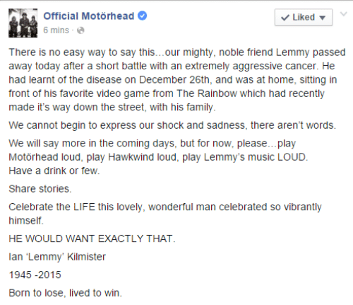 Say More: Official Motörhead  V Liked -  6 mins -  There is no easy way to say this...our mighty, noble friend Lemmy passed  away today after a short battle with an extremely aggressive cancer. He  had learnt of the disease on December 26th, and was at home, sitting in  front of his favorite video game from The Rainbow which had recently  made it's way down the street, with his family.  We cannot begin to express our shock and sadness, there aren't words.  We will say more in the coming days, but for now, please.. play  Motörhead loud, play Hawkwind loud, play Lemmy's music LOUD.  Have a drink or few.  Share stories.  Celebrate the LIFE this lovely, wonderful man celebrated so vibrantly  himself.  HE WOULD WANT EXACTLY THAT.  lan 'Lemmy' Kilmister  1945 -2015  Born to lose, lived to win.