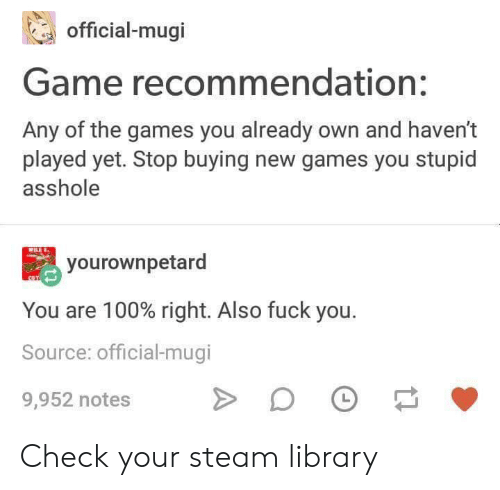Fuck You, Steam, and Fuck: official-mugi  Game recommendation:  Any of the games you already own and haven't  played yet. Stop buying new games you stupid  asshole  yourownpetard  You are 100% right. Also fuck you.  Source: official-mugi  L  9,952 notes Check your steam library