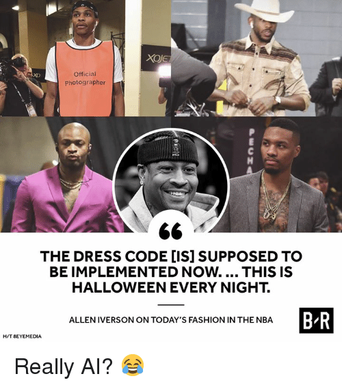 Allen Iverson, Fashion, and Halloween: Official  Photographer  xo  THE DRESS CODE [IS] SUPPOSED TO  BE IMPLEMENTED Now.... THIS IS  HALLOWEEN EVERY NIGHT.  B R  ALLEN IVERSON ON TODAY'S FASHION IN THE NBA  H/T 8EYEMEDIA Really AI? 😂