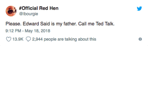 Ted, Ted Talk, and Red:  #Official Red Hen  @lbourgie  Please. Edward Said is my father. Call me Ted Talk.  9:12 PM - May 18, 2018  13.9K 2,944 people are talking about this