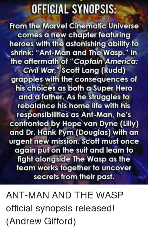 "Civility: OFFICIAL SYNOPSIS:  From the Marvel Cinematic Universe  comes a new chapter featuring  heroes with the astonishing ability to  shrink: ""Ant-Man and The Wasp."" In  the aftermath of ""Captain America  Civil War, ""Scott Lang (Rudd)  grapples with the consequences of  his Choices as both a Super Hero  and a father. As he struggles to  rebalance his home life with his  responsibilities as Ant-Man, he's  confronted by Hope van Dyne (Lilly)  and Dr. Hank Pym (Douglas) with an  urgent new mission. Scott must once  again put on the suit and learn to  fight alongside The Wasp as the  team works together to uncover  secrets from their past. ANT-MAN AND THE WASP official synopsis released!  (Andrew Gifford)"