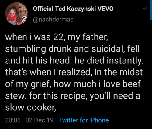 Beef: Official Ted Kaczynski VEVO  @nachdermas  when i was 22, my father,  stumbling drunk and suicidal, fel  and hit his head. he died instantly.  that's when i realized, in the midst  of my grief, how much i love beef  stew. for this recipe, you'll need a  slow cooker,  20:06 02 Dec 19 Twitter for iPhone