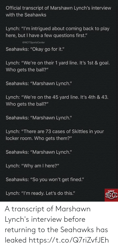 "Goal: Official transcript of Marshawn Lynch's interview  with the Seahawks  Lynch: ""I'm intrigued about coming back to play  here, but I have a few questions first.""  @NOTSportsCenter  Seahawks: ""Okay go for it.""  Lynch: ""We're on their 1 yard line. It's 1st & goal.  Who gets the ball?""  Seahawks: ""Marshawn Lynch.""  Lynch: ""We're on the 45 yard line. It's 4th & 43.  Who gets the ball?""  Seahawks: ""Marshawn Lynch.""  Lynch: ""There are 73 cases of Skittles in your  locker room. Who gets them?""  Seahawks: ""Marshawn Lynch.""  Lynch: ""Why am I here?""  Seahawks: ""So you won't get fined.""  Lynch: ""I'm ready. Let's do this."" A transcript of Marshawn Lynch's interview before returning to the Seahawks has leaked https://t.co/Q7riZvfJEh"