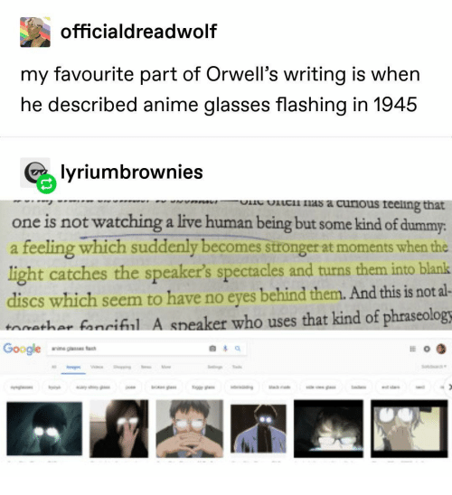 Anime, Google, and Nas: officialdreadwolf  my favourite part of Orwell's writing is when  he described anime glasses flashing in 1945  lyriumbrownies  ic nas a curious reeling that  one is not watching a live human being but some kind of dummy:  a feeling which suddenly becomes stronger at moments when the  light catches the speaker's spectacles and turns them into blank  discs which seem to have no eyes behind them. And this is not al-  aathar fanriful A speaker who uses that kind of phraseologs  Google  anine giass fa  g