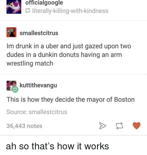 Im Drunk: officialgoogle  literally-killing-with-kindness  smallestcitrus  Im drunk in a uber and just gazed upon two  dudes in a dunkin donuts having an arm  wrestling match  kuttithevangu  This is how they decide the mayor of Boston  Source: smallestcitrus  36,443 notes ah so that's how it works