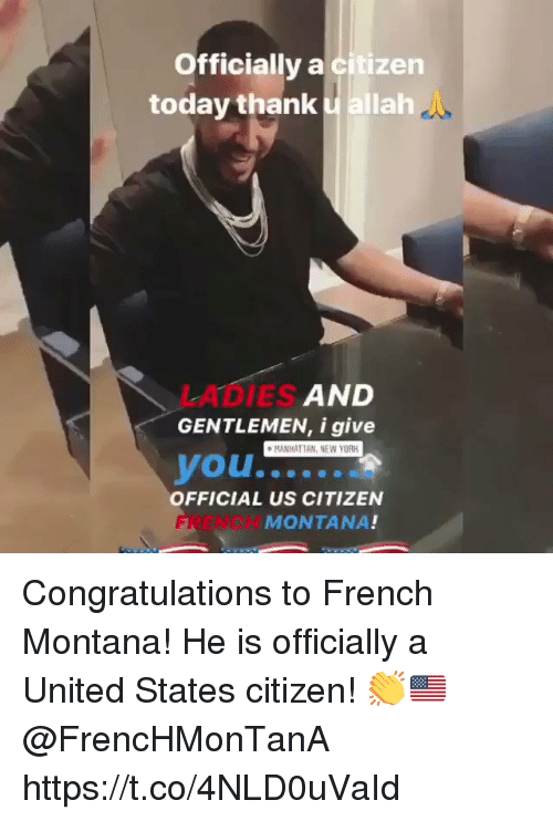 New York, Congratulations, and French Montana: Officially a citizen  today thank allah  LADIES  GENTLEMEN, i give  AND  MANHATTAN, NEW YORK  OFFICIAL US CITIZEN  FRENCH  MONTANA! Congratulations to French Montana! He is officially a United States citizen! 👏🇺🇸 @FrencHMonTanA https://t.co/4NLD0uVaId