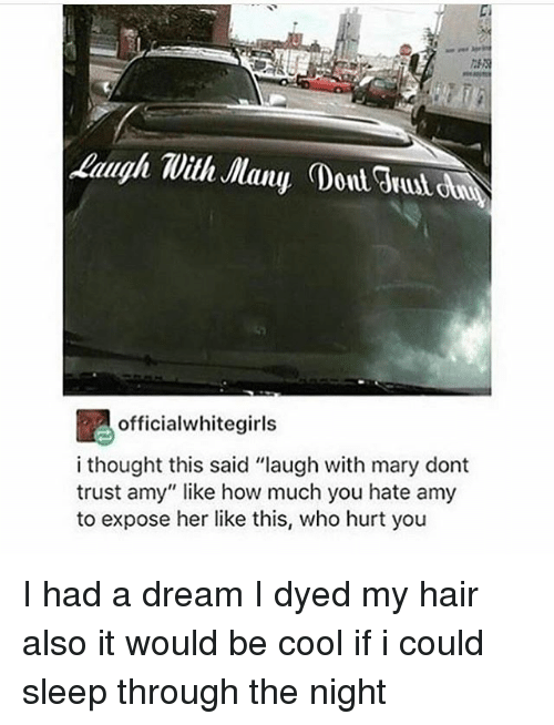 "A Dream, Cool, and Hair: officialwhitegirls  i thought this said ""laugh with mary dont  trust amy"" like how much you hate amy  to expose her like this, who hurt you I had a dream I dyed my hair also it would be cool if i could sleep through the night"