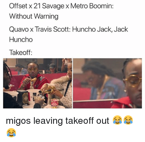 Memes, Metro Boomin, and Migos: Offset x 21 Savage x Metro Boomin:  Without Warning  Quavo x Travis Scott: Huncho Jack, Jack  Huncho  Takeoff: migos leaving takeoff out 😂😂😂
