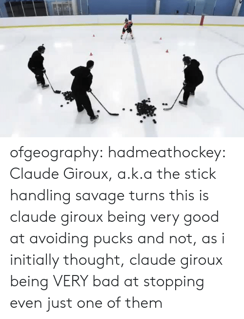 Bad, Claude Giroux, and Savage: ofgeography: hadmeathockey: Claude Giroux, a.k.a the stick handling savage turns this is claude giroux being very good at avoiding pucks and not, as i initially thought, claude giroux being VERY bad at stopping even just one of them